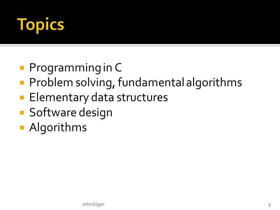  Programming in C  Problem solving, fundamental algorithms  Elementary data structures  Software design  Algorithms John Edgar5