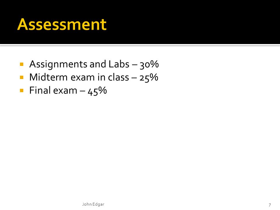  Assignments and Labs – 30%  Midterm exam in class – 25%  Final exam – 45% John Edgar7