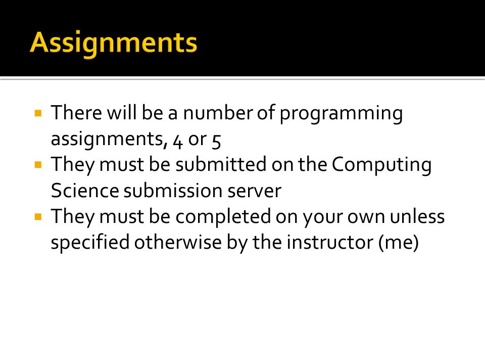  There will be a number of programming assignments, 4 or 5  They must be submitted on the Computing Science submission server  They must be completed on your own unless specified otherwise by the instructor (me)