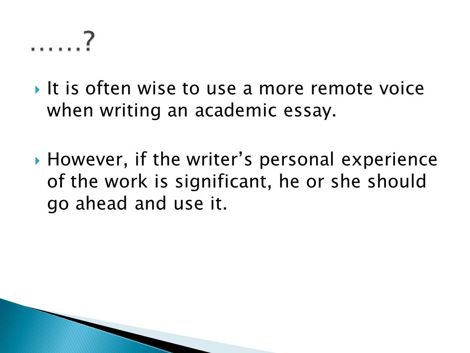  It is often wise to use a more remote voice when writing an academic essay.