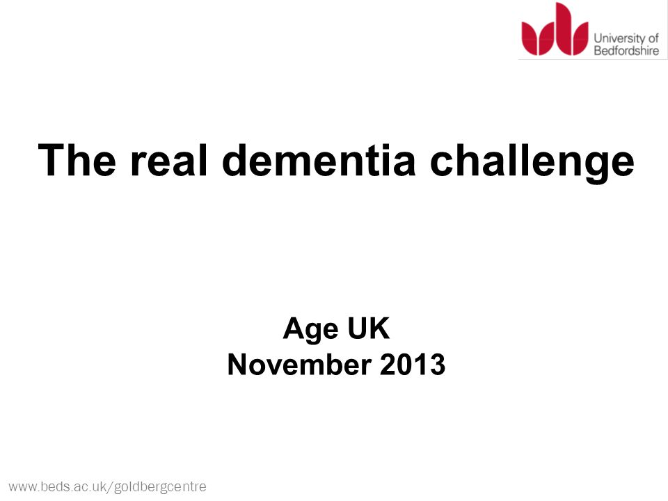 www.beds.ac.uk/goldbergcentre The real dementia challenge Age UK November 2013