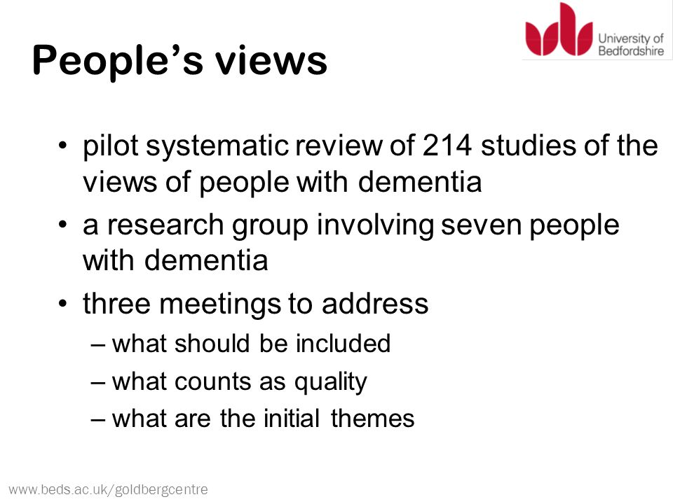 www.beds.ac.uk/goldbergcentre People's views pilot systematic review of 214 studies of the views of people with dementia a research group involving seven people with dementia three meetings to address –what should be included –what counts as quality –what are the initial themes