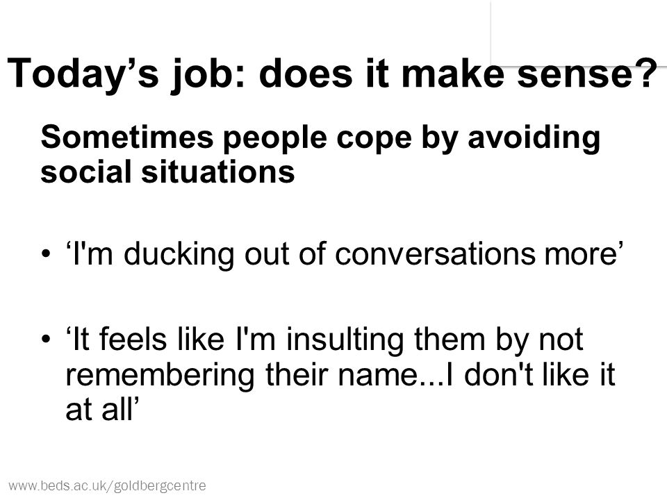 www.beds.ac.uk/goldbergcentre Today's job: does it make sense? Sometimes people cope by avoiding social situations 'I'm ducking out of conversations m