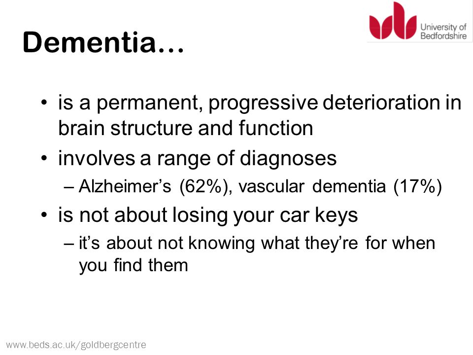 www.beds.ac.uk/goldbergcentre Dementia… is a permanent, progressive deterioration in brain structure and function involves a range of diagnoses –Alzheimer's (62%), vascular dementia (17%) is not about losing your car keys –it's about not knowing what they're for when you find them