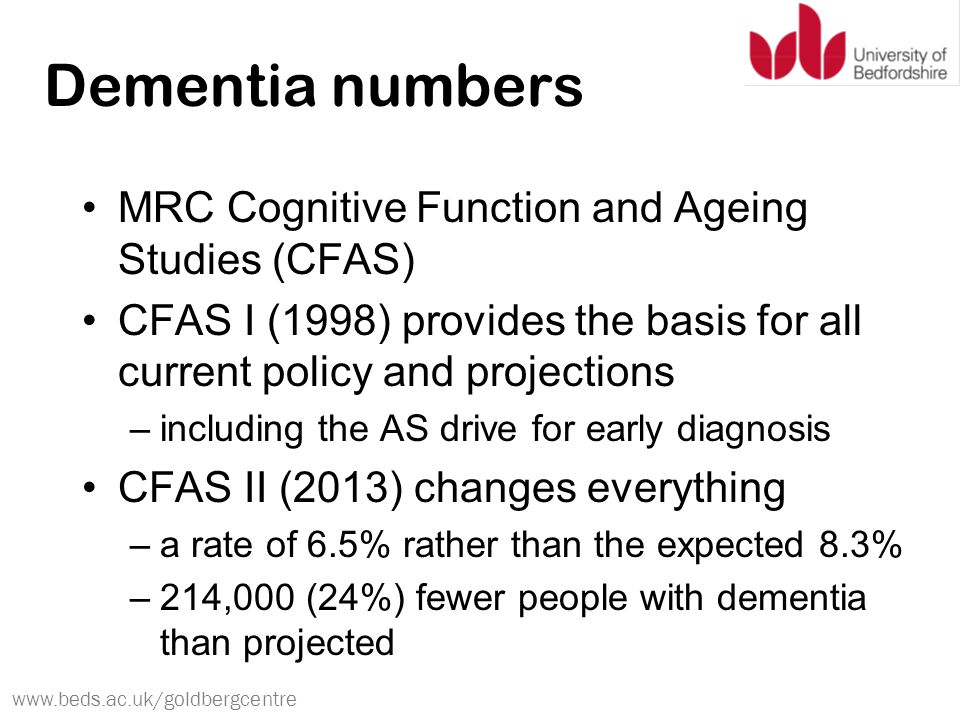 www.beds.ac.uk/goldbergcentre Dementia numbers MRC Cognitive Function and Ageing Studies (CFAS) CFAS I (1998) provides the basis for all current policy and projections –including the AS drive for early diagnosis CFAS II (2013) changes everything –a rate of 6.5% rather than the expected 8.3% –214,000 (24%) fewer people with dementia than projected