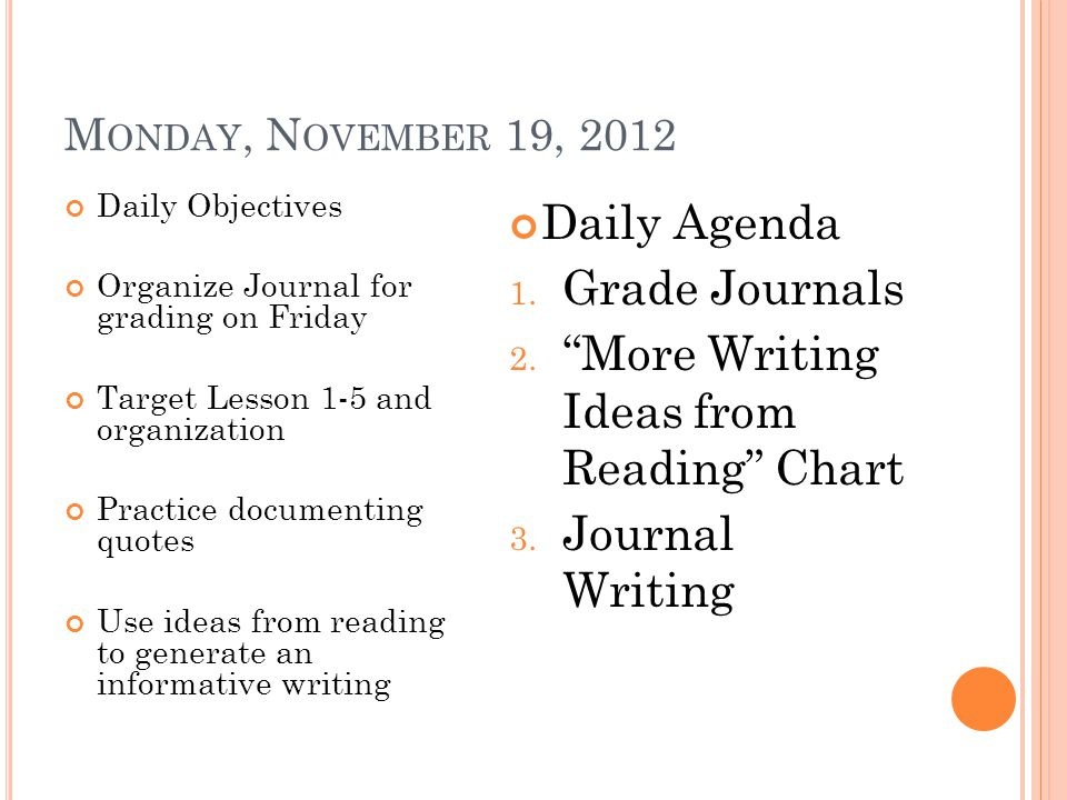 M ONDAY, N OVEMBER 19, 2012 Daily Objectives Organize Journal for grading on Friday Target Lesson 1-5 and organization Practice documenting quotes Use ideas from reading to generate an informative writing Daily Agenda 1.