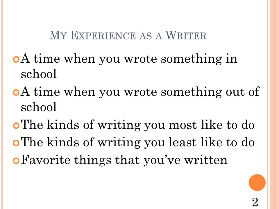 M Y E XPERIENCE AS A W RITER A time when you wrote something in school A time when you wrote something out of school The kinds of writing you most like to do The kinds of writing you least like to do Favorite things that you've written 2
