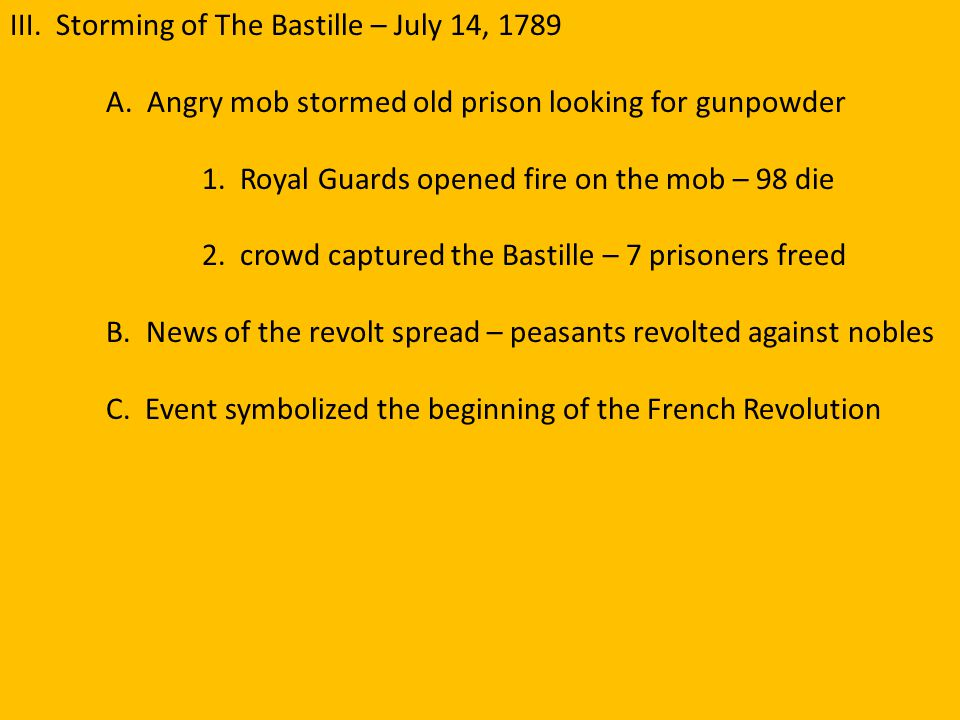 III. Storming of The Bastille – July 14, 1789 A. Angry mob stormed old prison looking for gunpowder 1. Royal Guards opened fire on the mob – 98 die 2.