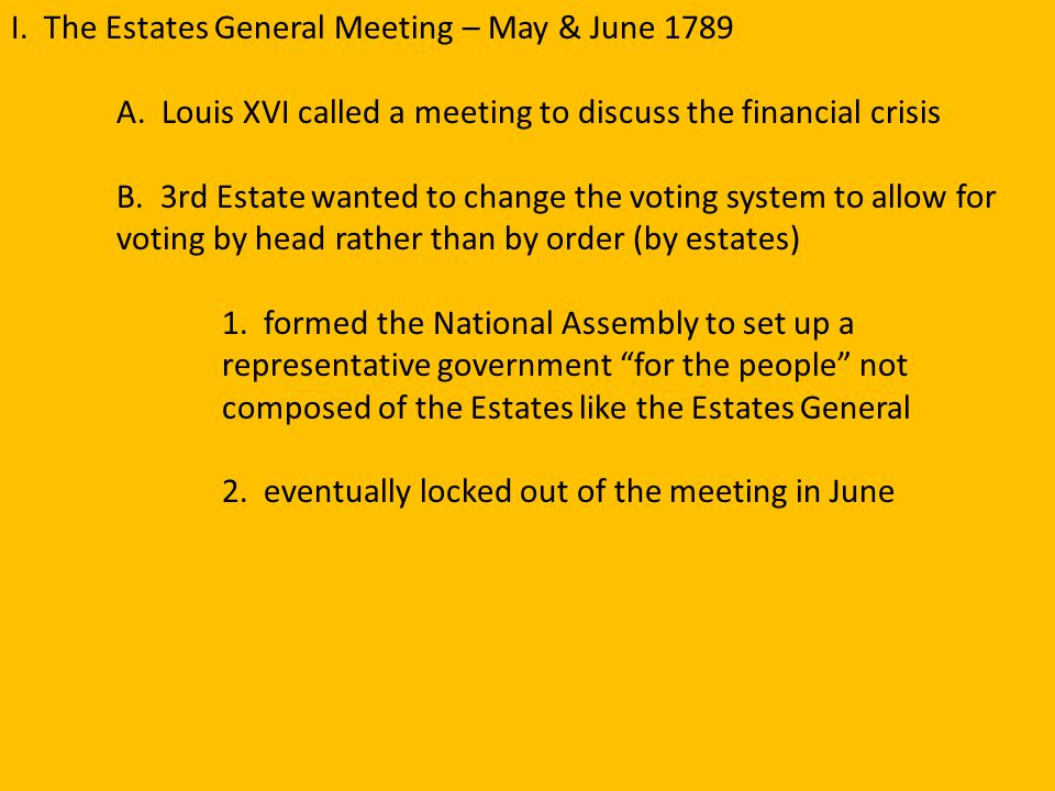 I. The Estates General Meeting – May & June 1789 A. Louis XVI called a meeting to discuss the financial crisis B. 3rd Estate wanted to change the voti