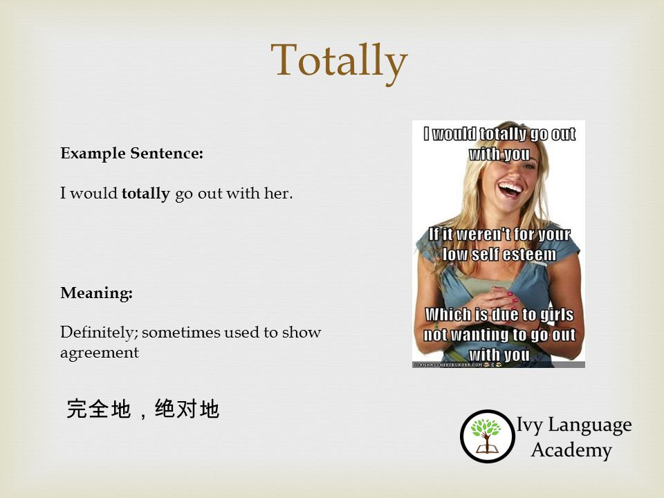 Totally Example Sentence: I would totally go out with her. Meaning: Definitely; sometimes used to show agreement 完全地,绝对地