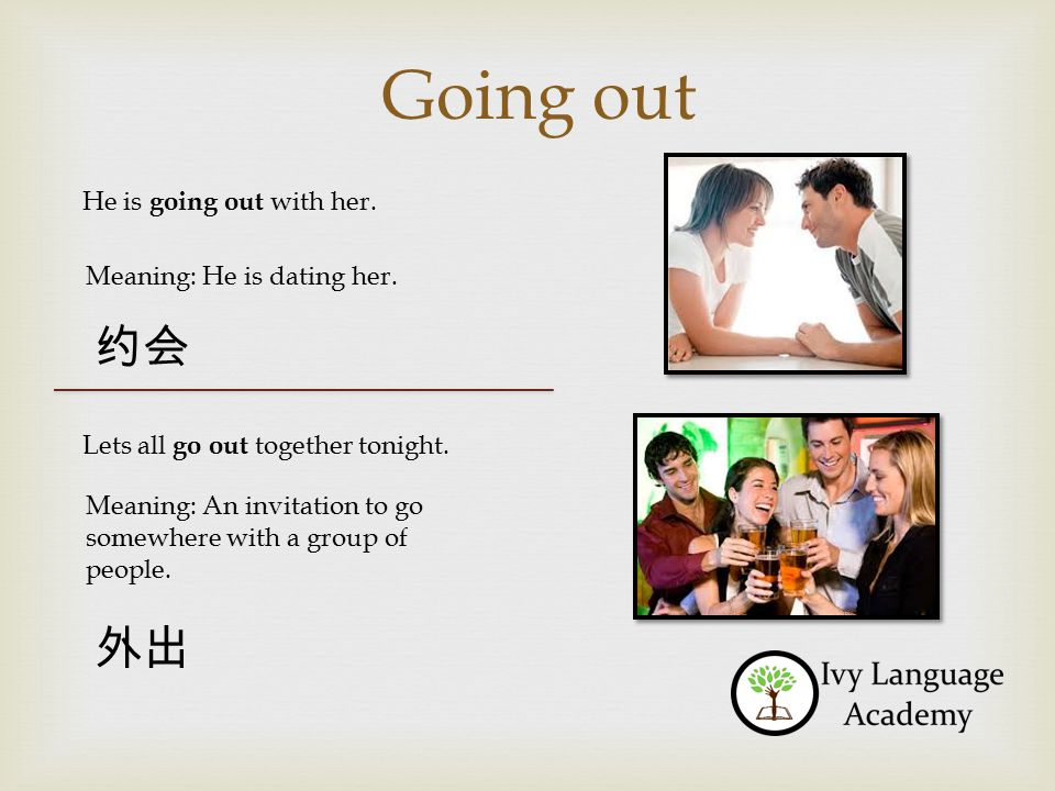 Going out He is going out with her.Meaning: He is dating her.