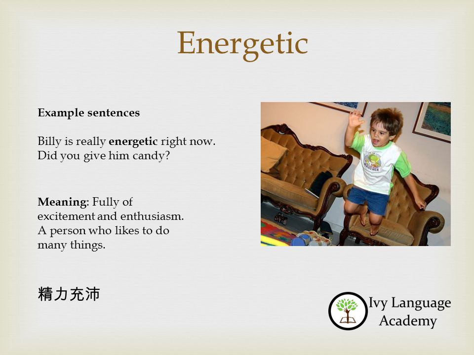 Energetic Example sentences Billy is really energetic right now.