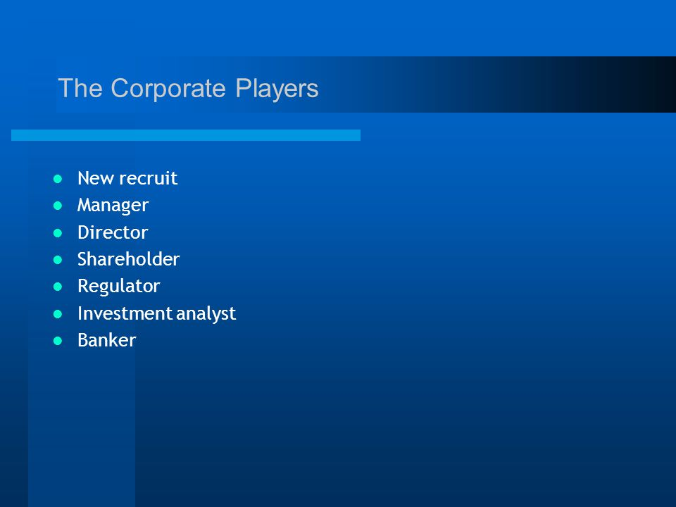 The Corporate Players New recruit Manager Director Shareholder Regulator Investment analyst Banker