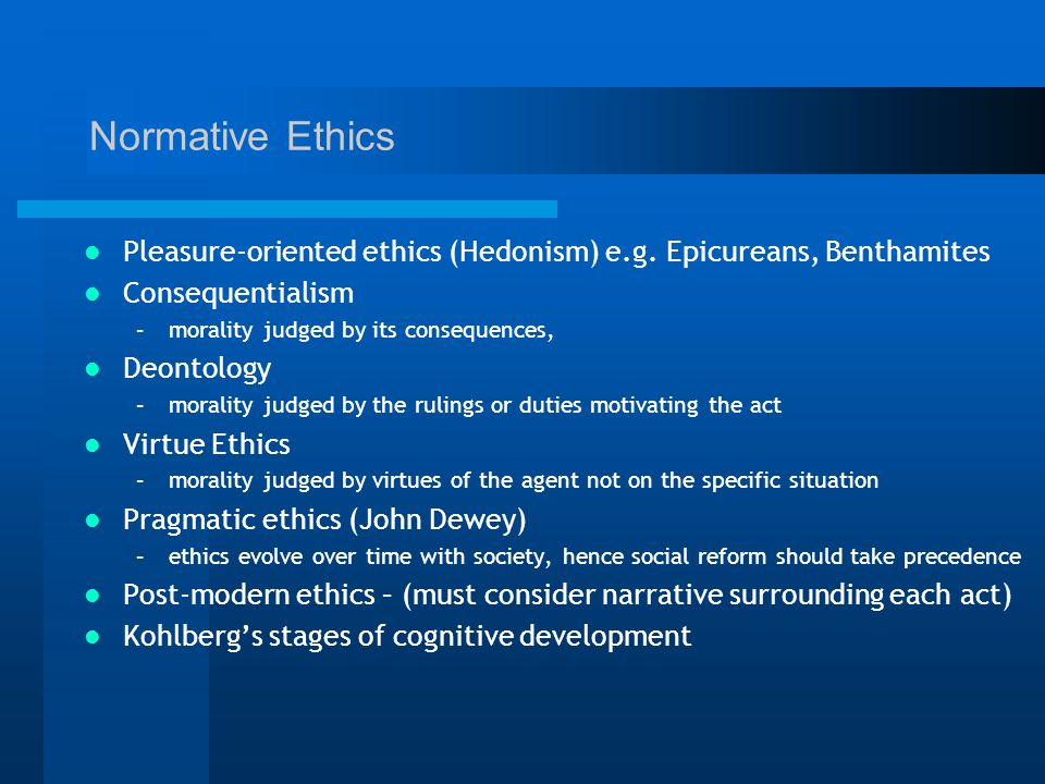 Normative Ethics Pleasure-oriented ethics (Hedonism) e.g.