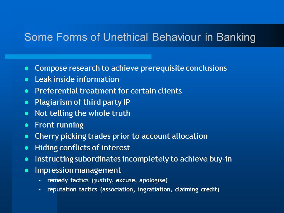 Some Forms of Unethical Behaviour in Banking Compose research to achieve prerequisite conclusions Leak inside information Preferential treatment for certain clients Plagiarism of third party IP Not telling the whole truth Front running Cherry picking trades prior to account allocation Hiding conflicts of interest Instructing subordinates incompletely to achieve buy-in Impression management –remedy tactics (justify, excuse, apologise) –reputation tactics (association, ingratiation, claiming credit)