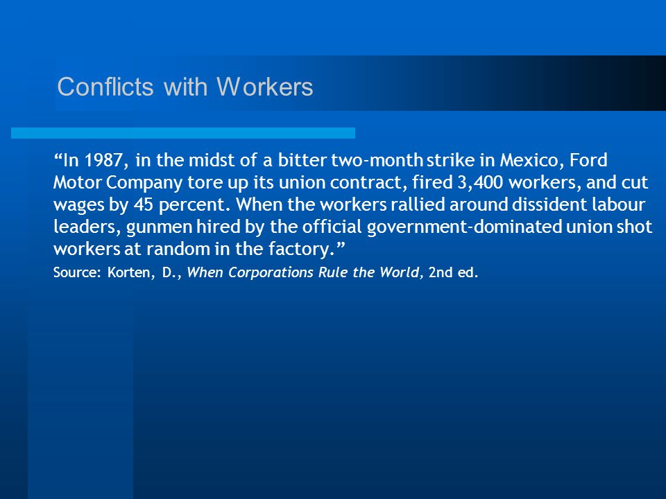 Conflicts with Workers In 1987, in the midst of a bitter two-month strike in Mexico, Ford Motor Company tore up its union contract, fired 3,400 workers, and cut wages by 45 percent.