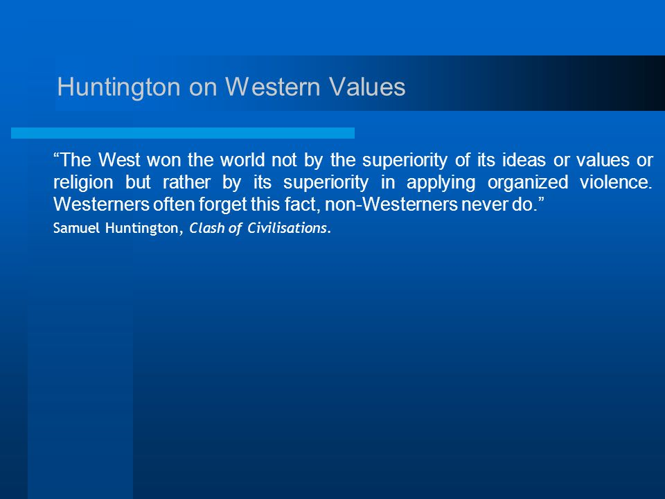 Huntington on Western Values The West won the world not by the superiority of its ideas or values or religion but rather by its superiority in applying organized violence.