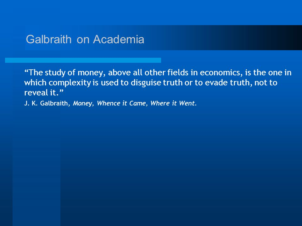 Galbraith on Academia The study of money, above all other fields in economics, is the one in which complexity is used to disguise truth or to evade truth, not to reveal it. J.