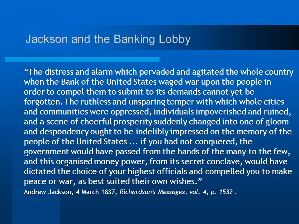 Jackson and the Banking Lobby The distress and alarm which pervaded and agitated the whole country when the Bank of the United States waged war upon the people in order to compel them to submit to its demands cannot yet be forgotten.