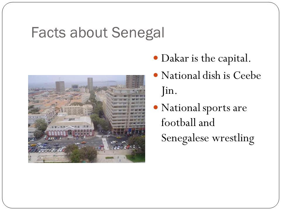 Facts about Senegal Dakar is the capital. National dish is Ceebe Jin.