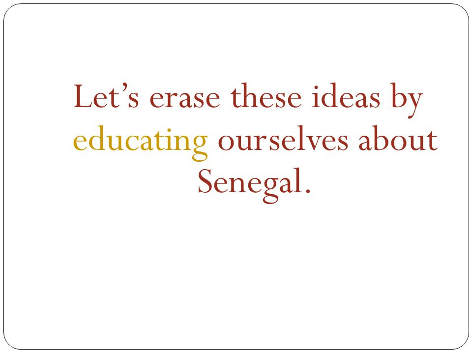 Let's erase these ideas by educating ourselves about Senegal.