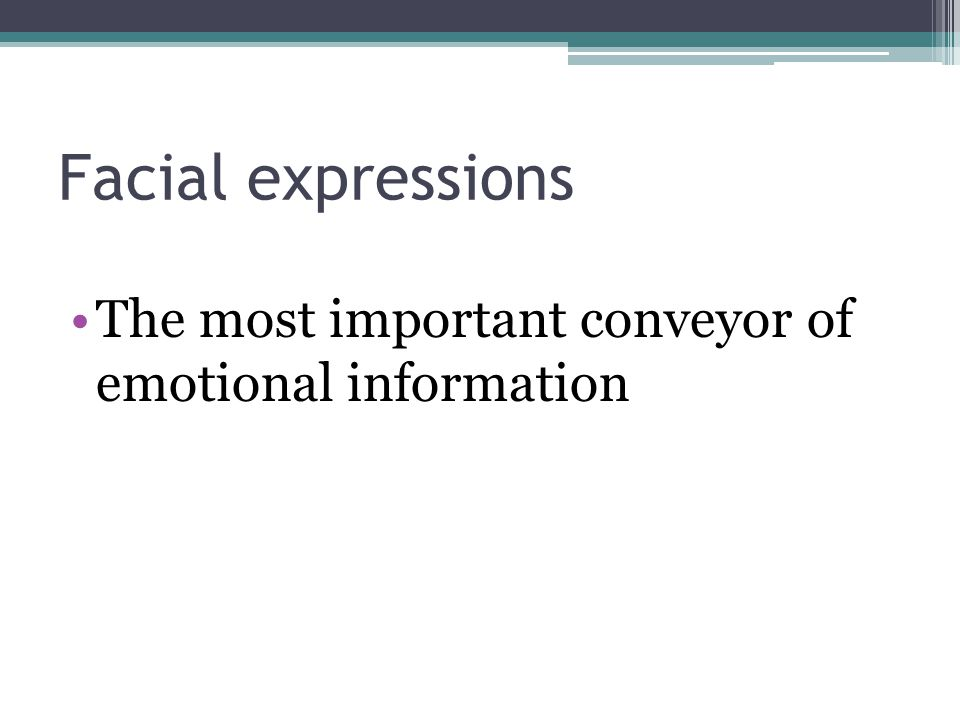 Facial expressions The most important conveyor of emotional information