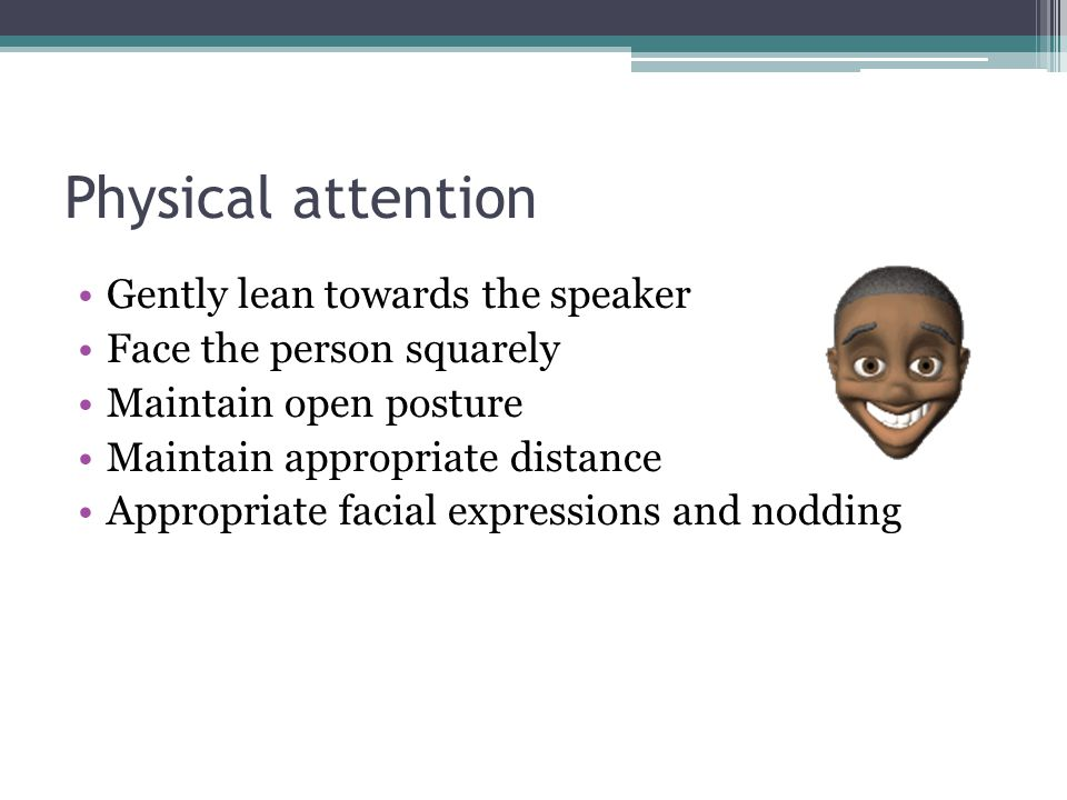 Physical attention Gently lean towards the speaker Face the person squarely Maintain open posture Maintain appropriate distance Appropriate facial exp