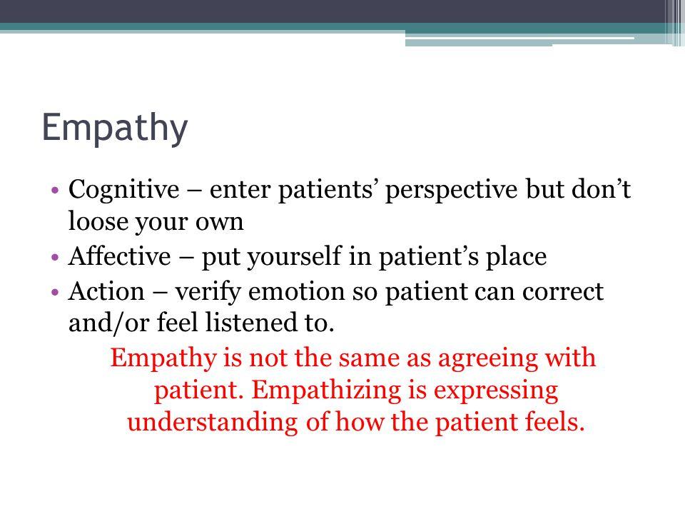 Empathy Cognitive – enter patients' perspective but don't loose your own Affective – put yourself in patient's place Action – verify emotion so patien