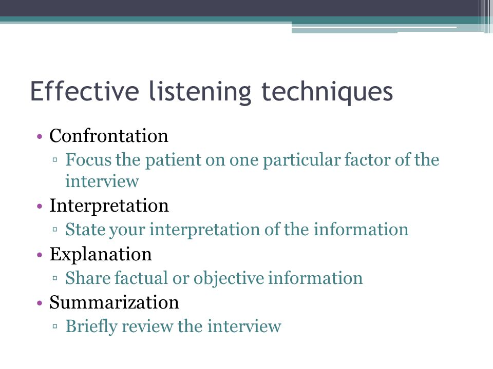 Effective listening techniques Confrontation ▫Focus the patient on one particular factor of the interview Interpretation ▫State your interpretation of the information Explanation ▫Share factual or objective information Summarization ▫Briefly review the interview