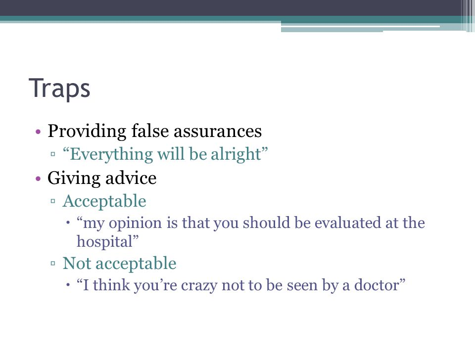 """Traps Providing false assurances ▫""""Everything will be alright"""" Giving advice ▫Acceptable  """"my opinion is that you should be evaluated at the hospital"""