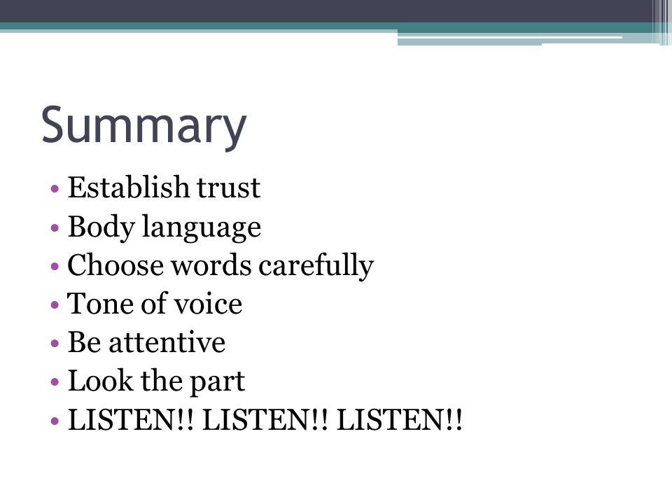 Summary Establish trust Body language Choose words carefully Tone of voice Be attentive Look the part LISTEN!! LISTEN!! LISTEN!!