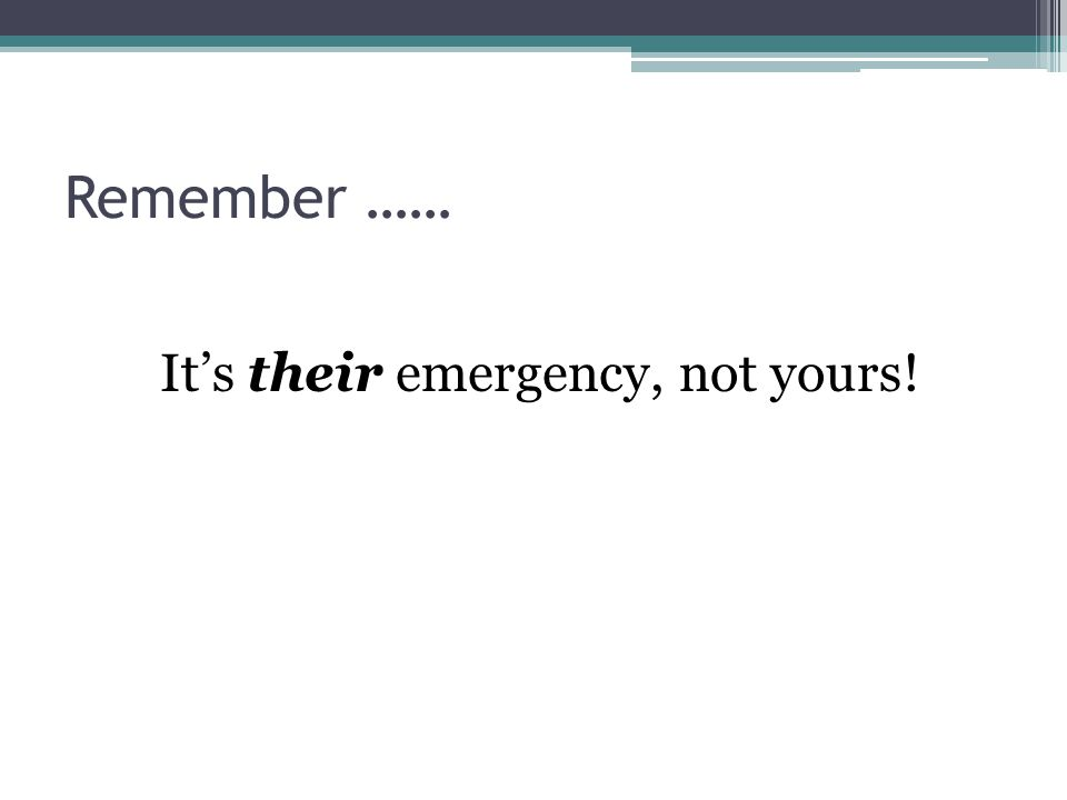 Remember …… It's their emergency, not yours!