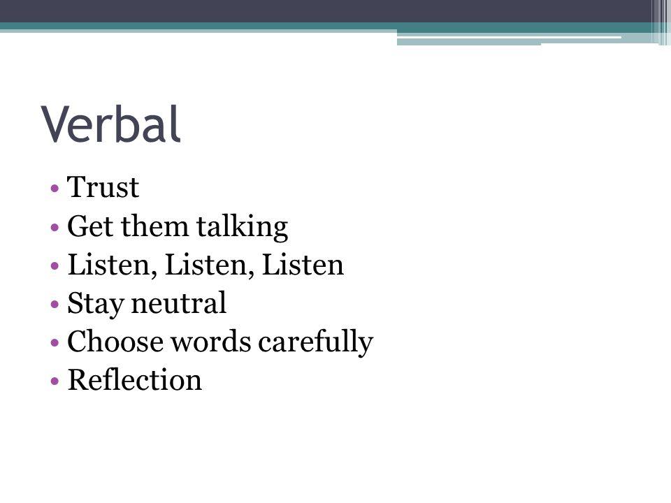 Verbal Trust Get them talking Listen, Listen, Listen Stay neutral Choose words carefully Reflection