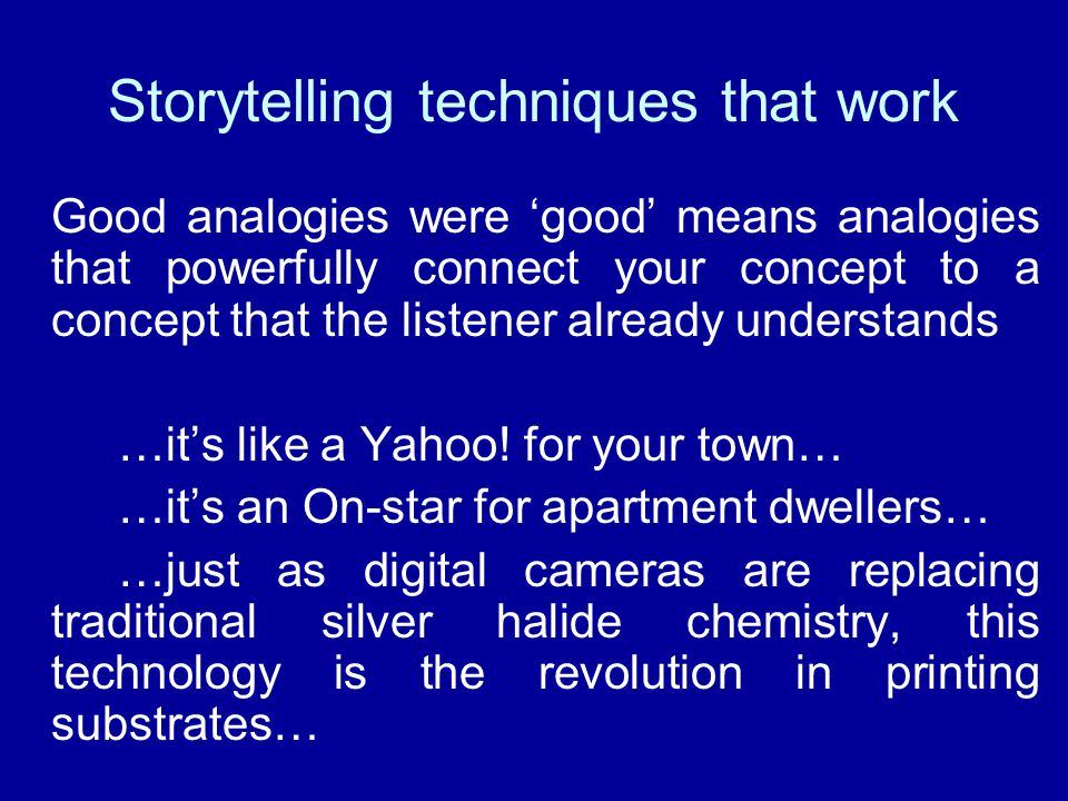 Storytelling techniques that work Good analogies were 'good' means analogies that powerfully connect your concept to a concept that the listener already understands …it's like a Yahoo.
