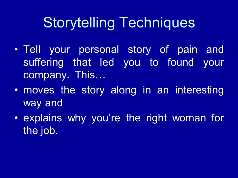 Storytelling Techniques Tell your personal story of pain and suffering that led you to found your company.