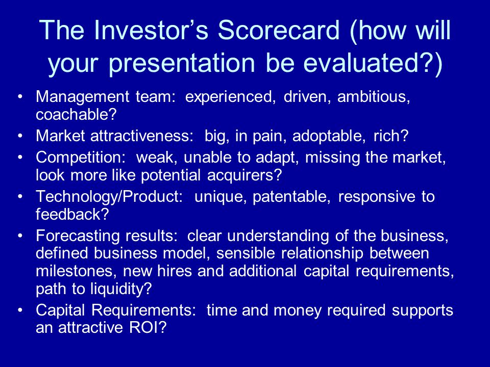 The Investor's Scorecard (how will your presentation be evaluated ) Management team: experienced, driven, ambitious, coachable.