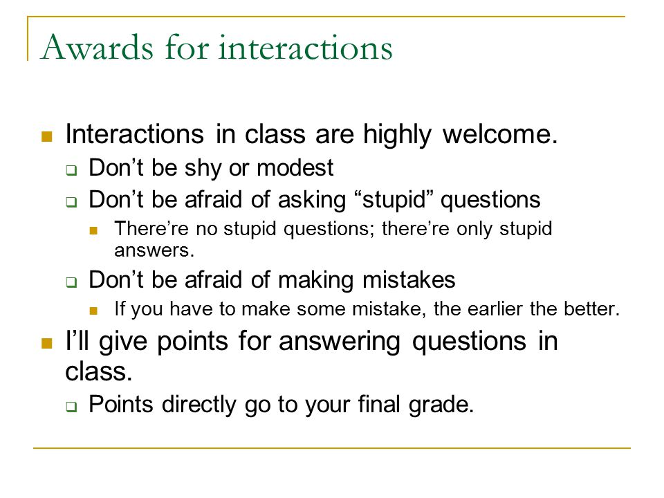"Awards for interactions Interactions in class are highly welcome.  Don't be shy or modest  Don't be afraid of asking ""stupid"" questions There're no"