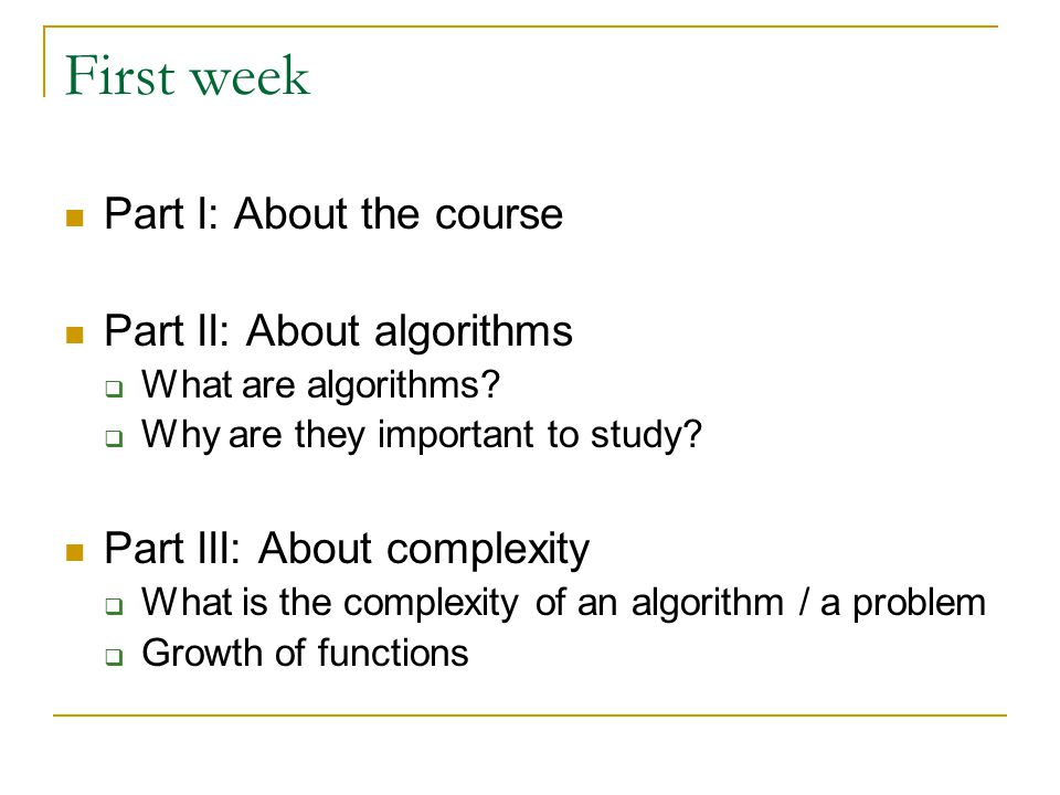 First week Part I: About the course Part II: About algorithms  What are algorithms?  Why are they important to study? Part III: About complexity  W