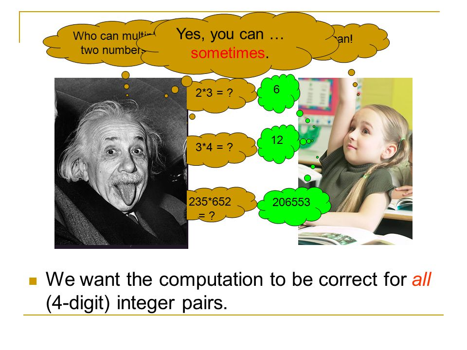 2*3 = ? 6 3*4 = ? 12 235*652 = ? 206553 We want the computation to be correct for all (4-digit) integer pairs. Who can multiply two numbers? I can! Ye