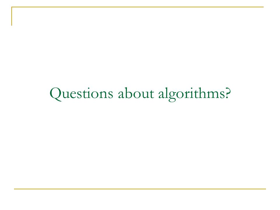 Questions about algorithms?