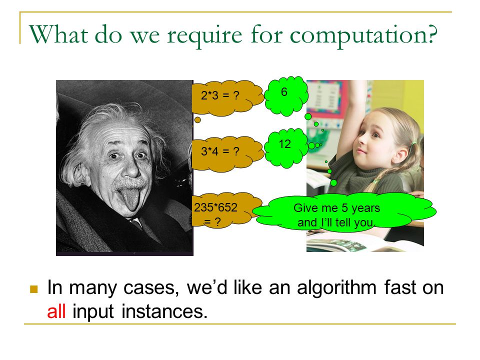 What do we require for computation? 2*3 = ? 6 3*4 = ? 12 235*652 = ? Give me 5 years and I'll tell you. In many cases, we'd like an algorithm fast on
