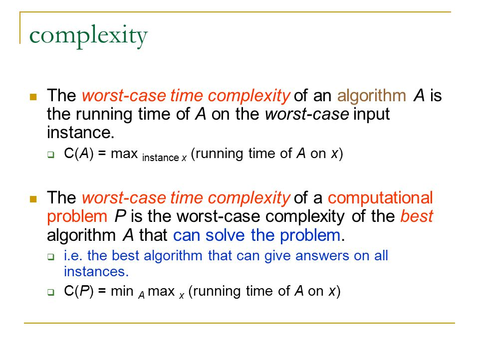 complexity The worst-case time complexity of an algorithm A is the running time of A on the worst-case input instance.  C(A) = max instance x (runnin