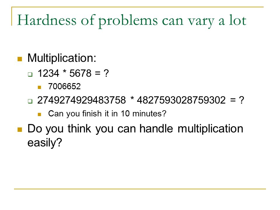 Hardness of problems can vary a lot Multiplication:  1234 * 5678 = ? 7006652  2749274929483758 * 4827593028759302 = ? Can you finish it in 10 minute