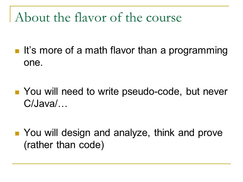 Prerequisites Officially:  CSC2110 DISCRETE MATHEMATICS  CSC2100/ESTR2102 DATA STRUCTURES Effectively: Basic mathematical maturity  functions, polynomial, exponential;  proof by induction;  basic data structure operations (stack, queue, …);  basic math manipulations… Note: As long as you'd like to learn it.