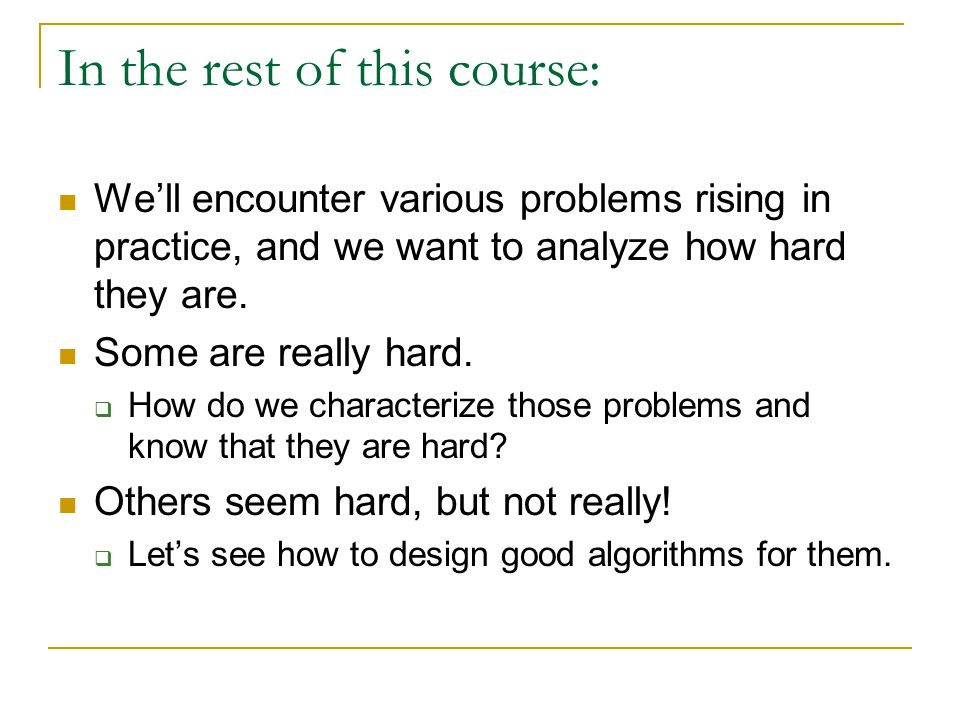 In the rest of this course: We'll encounter various problems rising in practice, and we want to analyze how hard they are. Some are really hard.  How