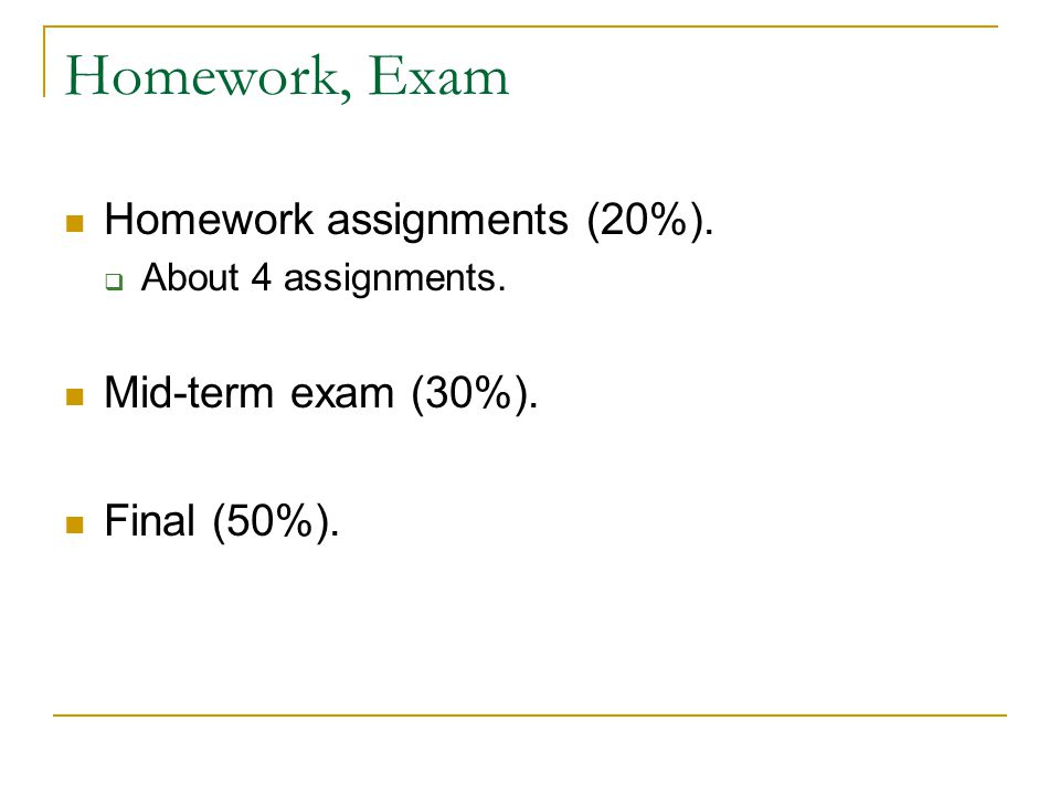 Homework, Exam Homework assignments (20%).  About 4 assignments. Mid-term exam (30%). Final (50%).