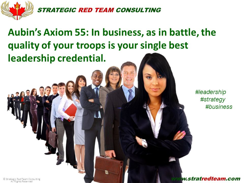 © Strategic Red Team Consulting All Rights Reserved Aubin's Axiom 55: In business, as in battle, the quality of your troops is your single best leadership credential.