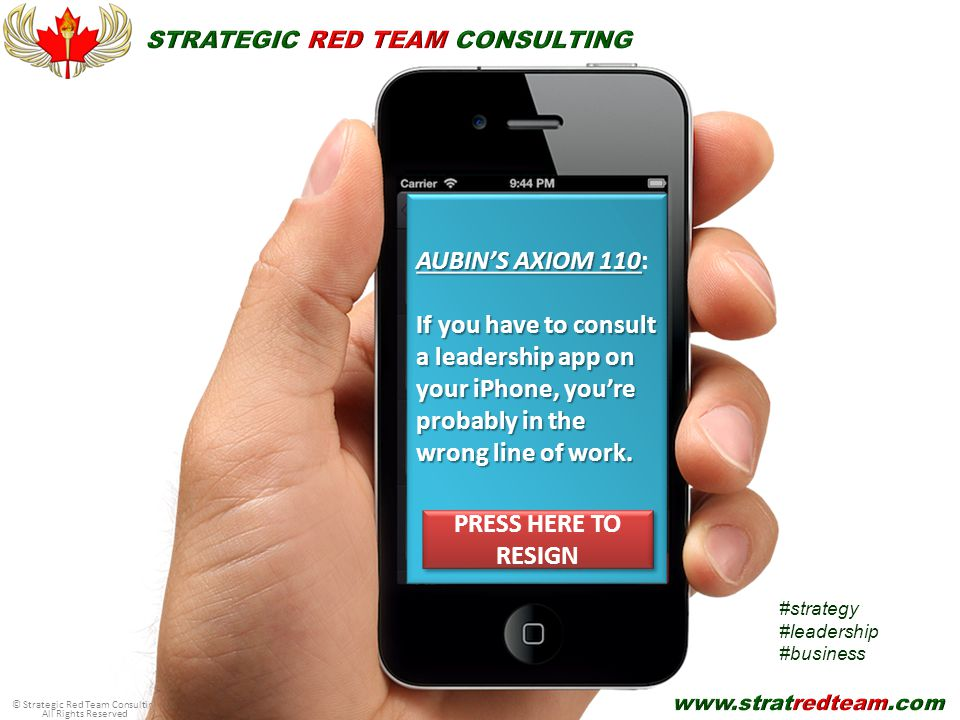 © Strategic Red Team Consulting All Rights Reserved AUBIN'S AXIOM 110 AUBIN'S AXIOM 110: If you have to consult a leadership app on your iPhone, you're probably in the wrong line of work.