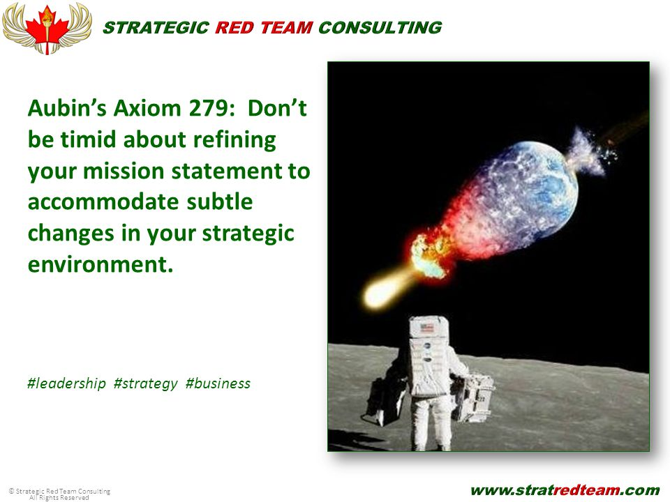 © Strategic Red Team Consulting All Rights Reserved Aubin's Axiom 279: Don't be timid about refining your mission statement to accommodate subtle changes in your strategic environment.