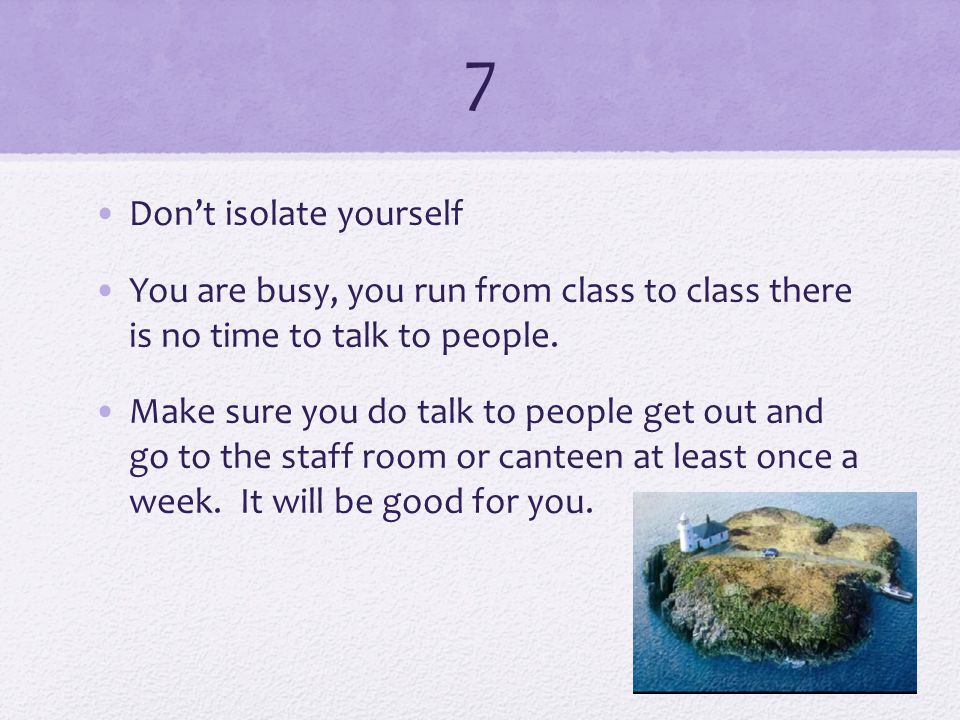 7 Don't isolate yourself You are busy, you run from class to class there is no time to talk to people.